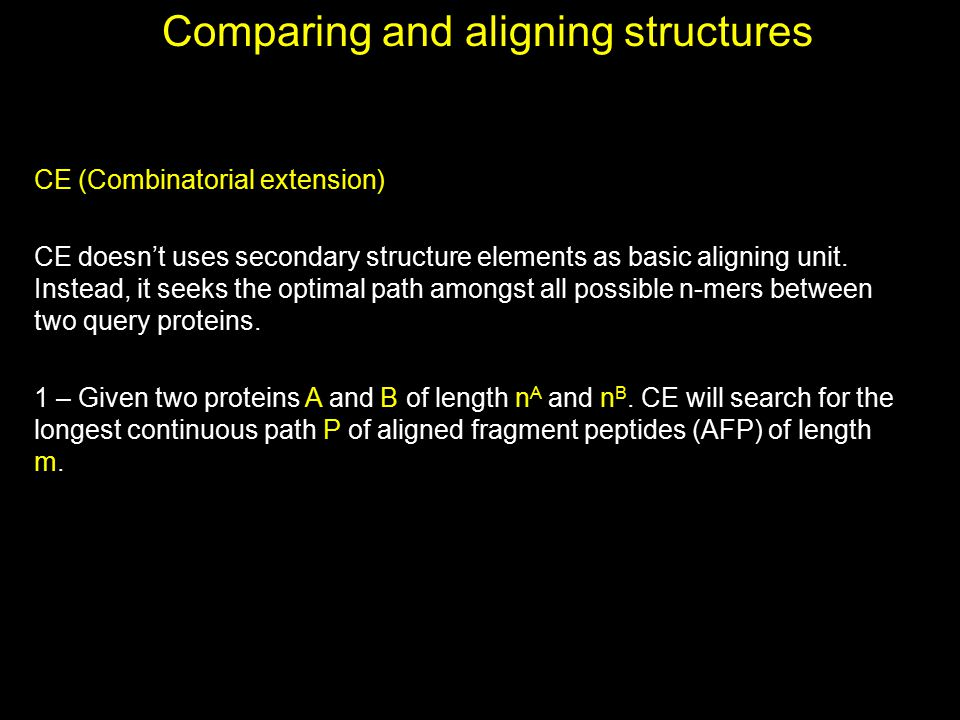 Comparing and aligning structures CE (Combinatorial extension) CE doesn't uses secondary structure elements as basic aligning unit. Instead, it seeks