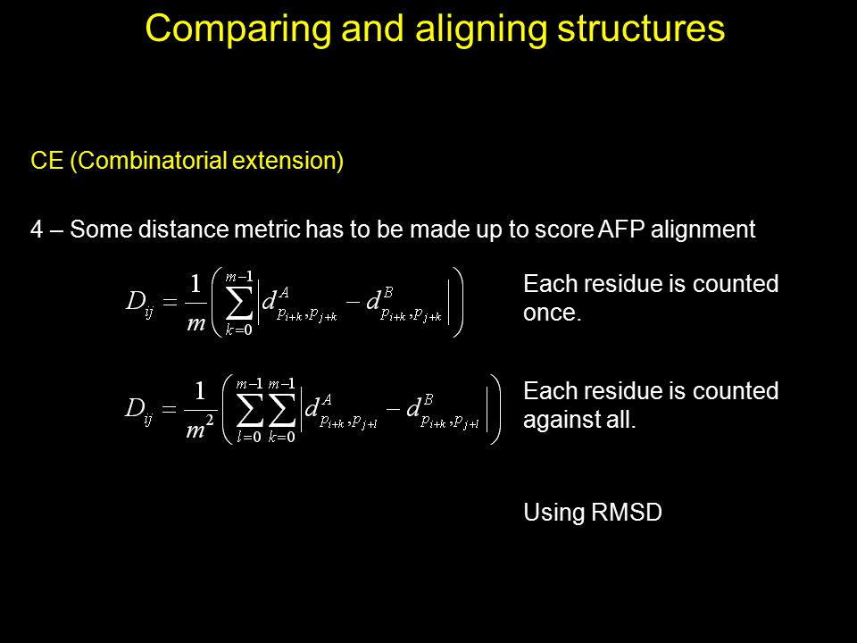Comparing and aligning structures CE (Combinatorial extension) 4 – Some distance metric has to be made up to score AFP alignment Each residue is count
