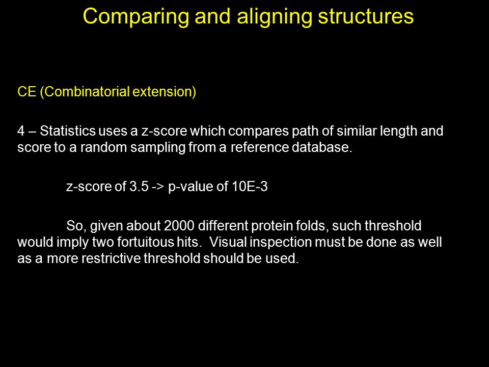 Comparing and aligning structures CE (Combinatorial extension) 4 – Statistics uses a z-score which compares path of similar length and score to a rand