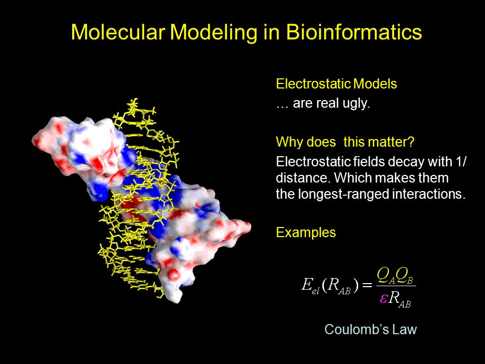 Molecular Modeling in Bioinformatics Electrostatic Models … are real ugly. Why does this matter? Electrostatic fields decay with 1/ distance. Which ma