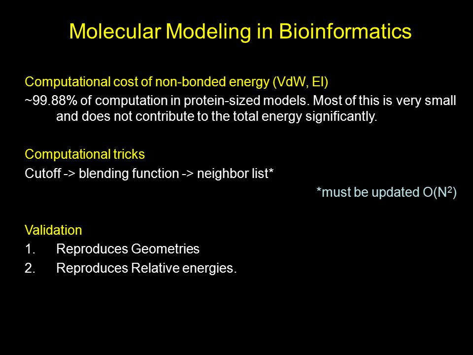 Molecular Modeling in Bioinformatics Computational cost of non-bonded energy (VdW, El) ~99.88% of computation in protein-sized models. Most of this is
