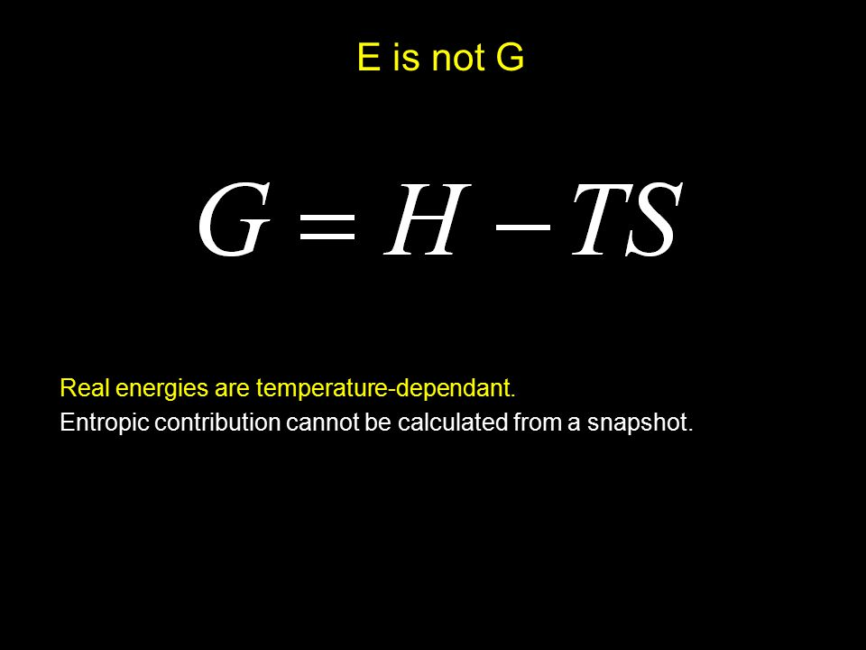 E is not G Real energies are temperature-dependant. Entropic contribution cannot be calculated from a snapshot.