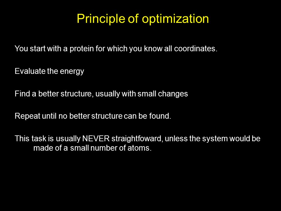 Principle of optimization You start with a protein for which you know all coordinates. Evaluate the energy Find a better structure, usually with small