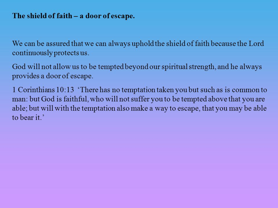 The shield of faith – a door of escape. We can be assured that we can always uphold the shield of faith because the Lord continuously protects us. God