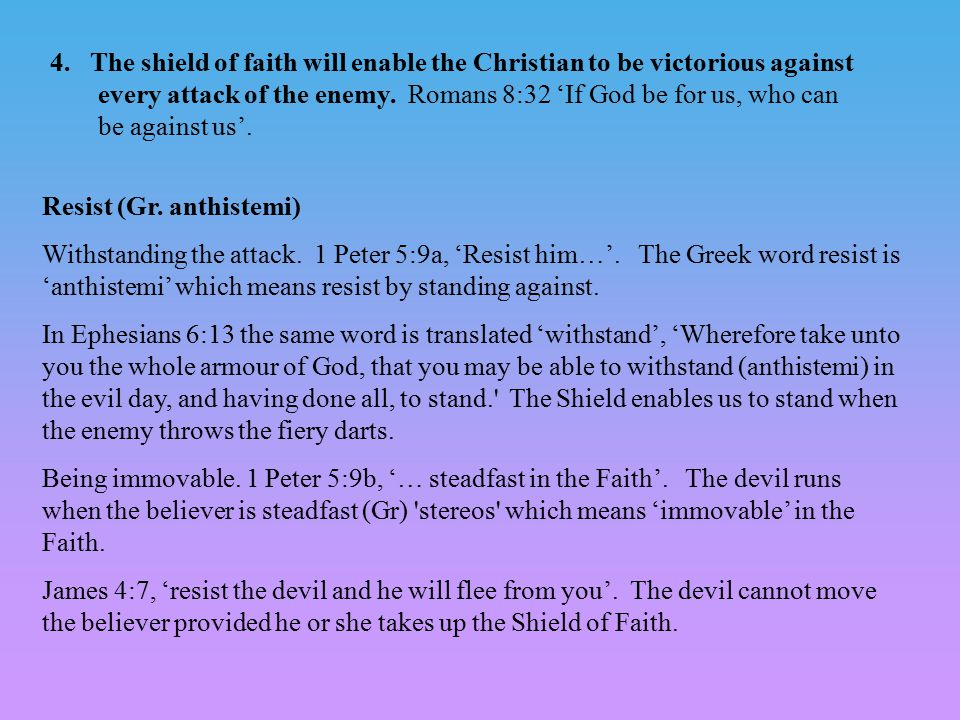 4. The shield of faith will enable the Christian to be victorious against every attack of the enemy. Romans 8:32 'If God be for us, who can be against