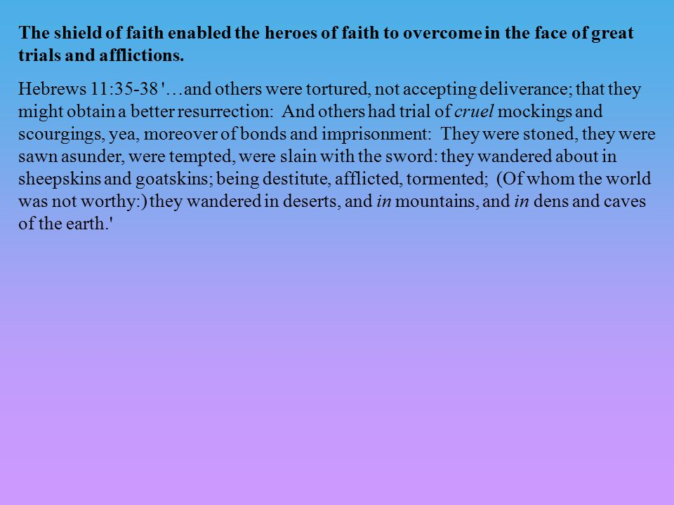 The shield of faith enabled the heroes of faith to overcome in the face of great trials and afflictions. Hebrews 11:35-38 '…and others were tortured,