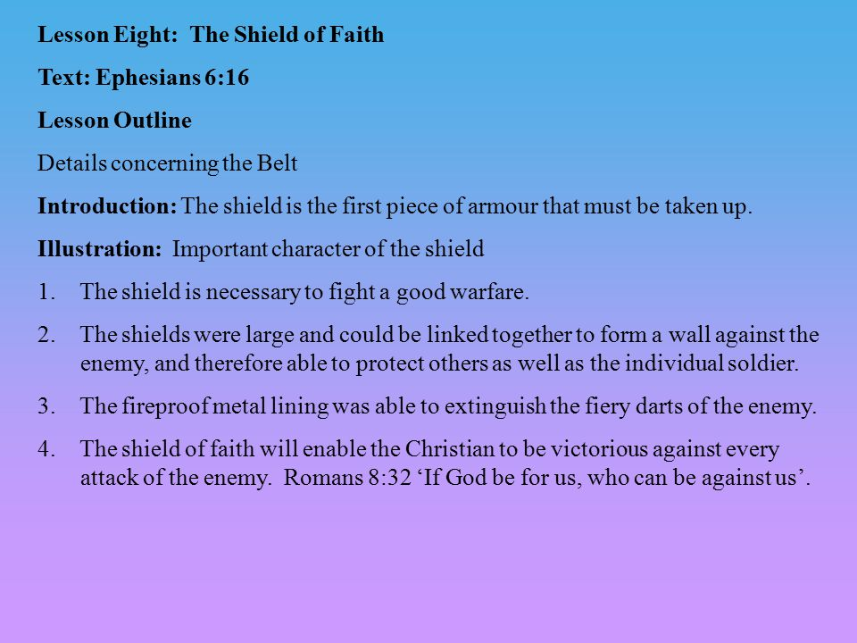 Lesson Eight: The Shield of Faith Text: Ephesians 6:16 Lesson Outline Details concerning the Belt Introduction: The shield is the first piece of armour that must be taken up.