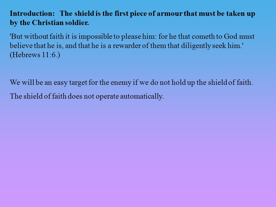 Introduction: The shield is the first piece of armour that must be taken up by the Christian soldier. 'But without faith it is impossible to please hi