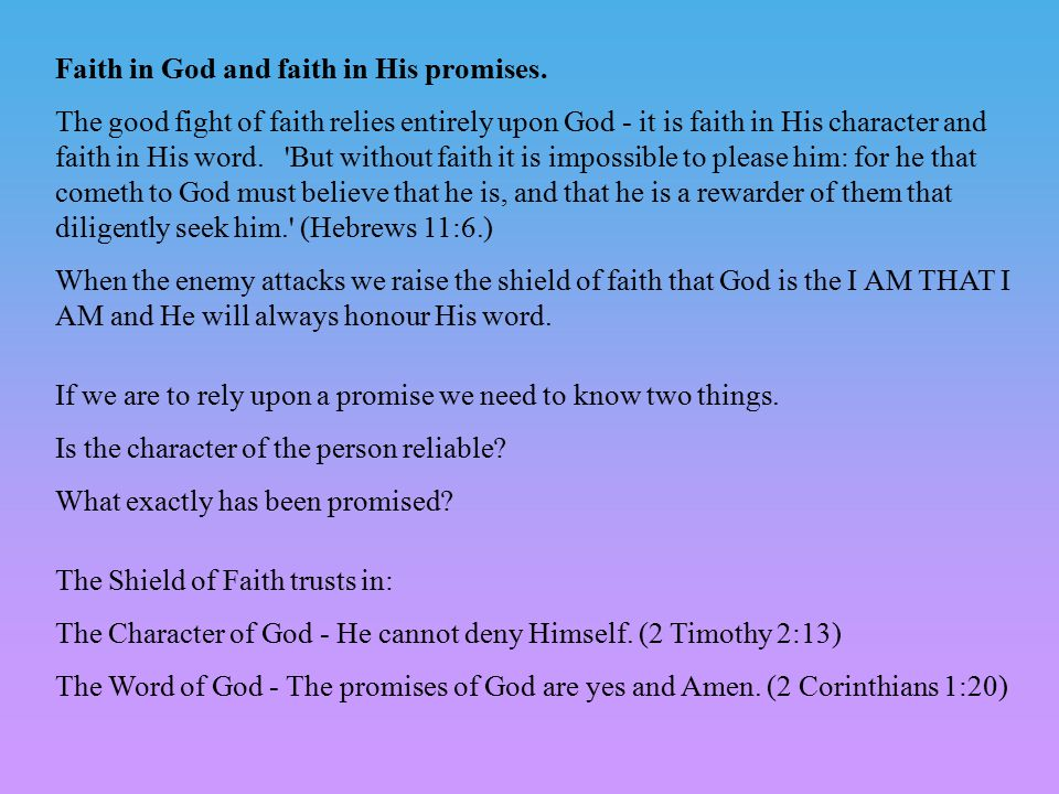 Faith in God and faith in His promises. The good fight of faith relies entirely upon God - it is faith in His character and faith in His word. 'But wi