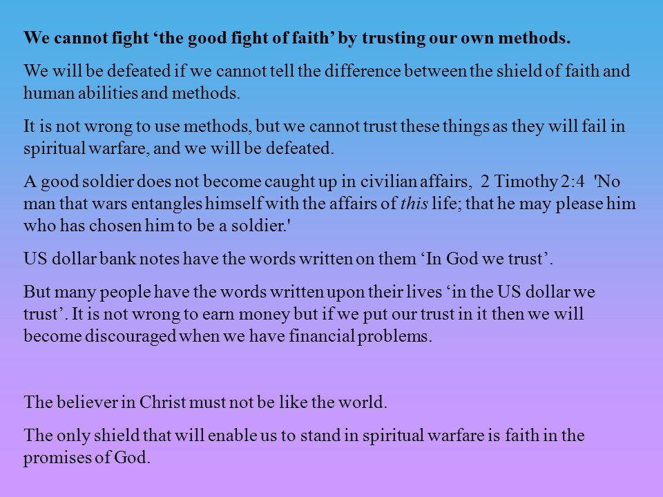 We cannot fight 'the good fight of faith' by trusting our own methods. We will be defeated if we cannot tell the difference between the shield of fait