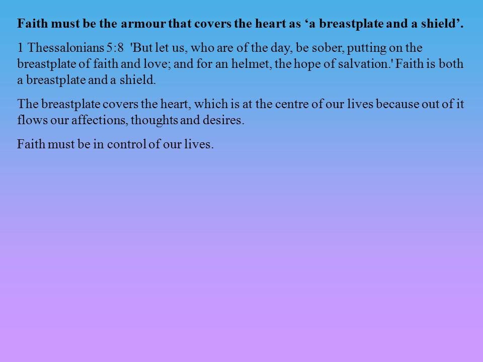 Faith must be the armour that covers the heart as 'a breastplate and a shield'. 1 Thessalonians 5:8 'But let us, who are of the day, be sober, putting