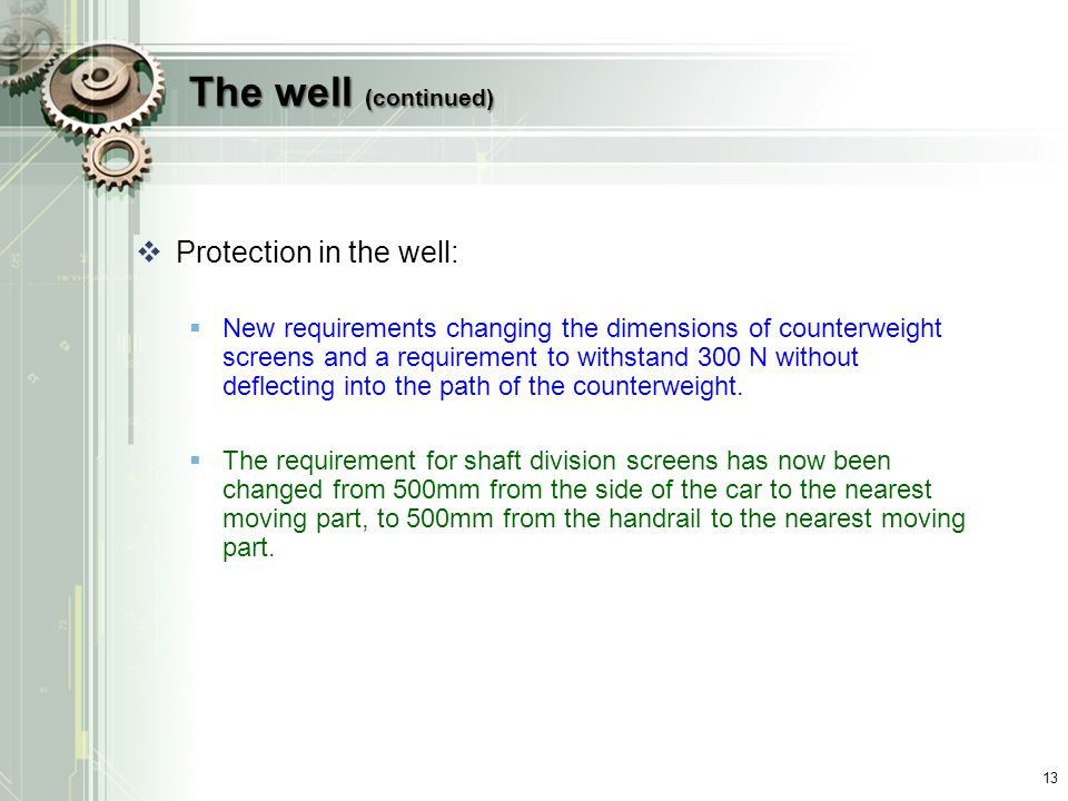 The well (continued)  Protection in the well:  New requirements changing the dimensions of counterweight screens and a requirement to withstand 300 N without deflecting into the path of the counterweight.