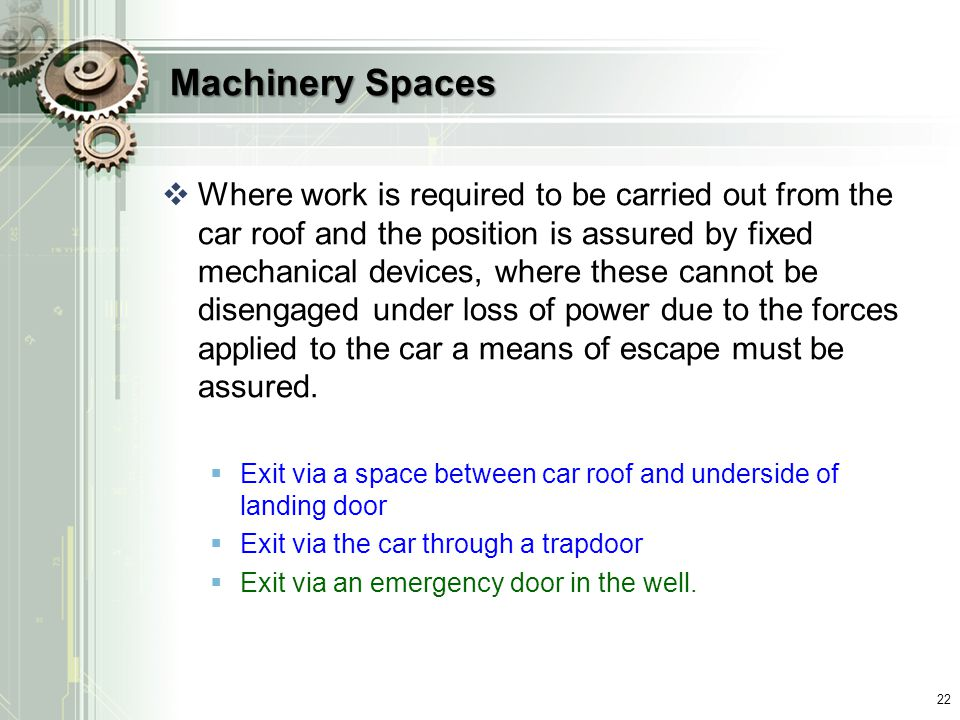 Machinery Spaces  Where work is required to be carried out from the car roof and the position is assured by fixed mechanical devices, where these cannot be disengaged under loss of power due to the forces applied to the car a means of escape must be assured.