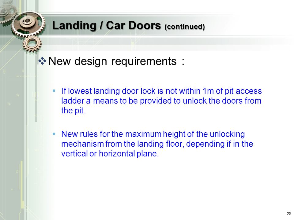 Landing / Car Doors (continued)  New design requirements :  If lowest landing door lock is not within 1m of pit access ladder a means to be provided to unlock the doors from the pit.