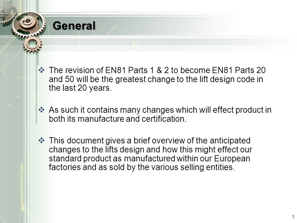 General  The revision of EN81 Parts 1 & 2 to become EN81 Parts 20 and 50 will be the greatest change to the lift design code in the last 20 years.