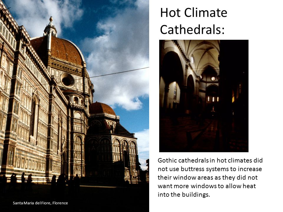Hot Climate Cathedrals: Gothic cathedrals in hot climates did not use buttress systems to increase their window areas as they did not want more window