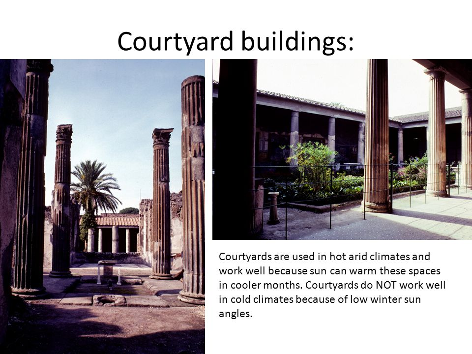 Courtyard buildings: Courtyards are used in hot arid climates and work well because sun can warm these spaces in cooler months. Courtyards do NOT work