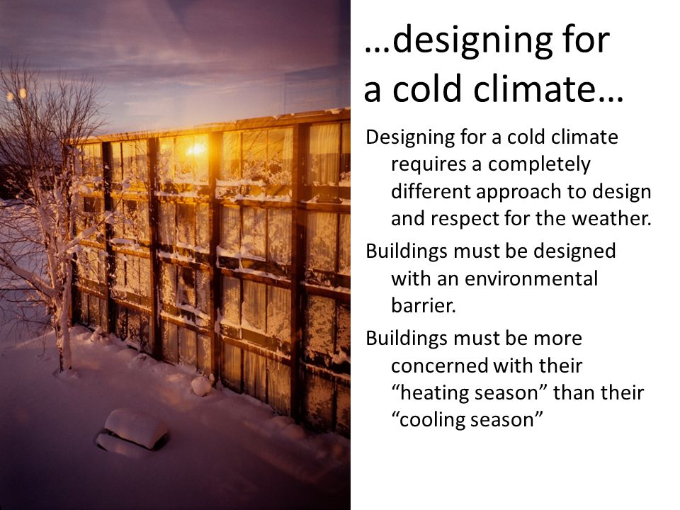 …designing for a cold climate… Designing for a cold climate requires a completely different approach to design and respect for the weather. Buildings