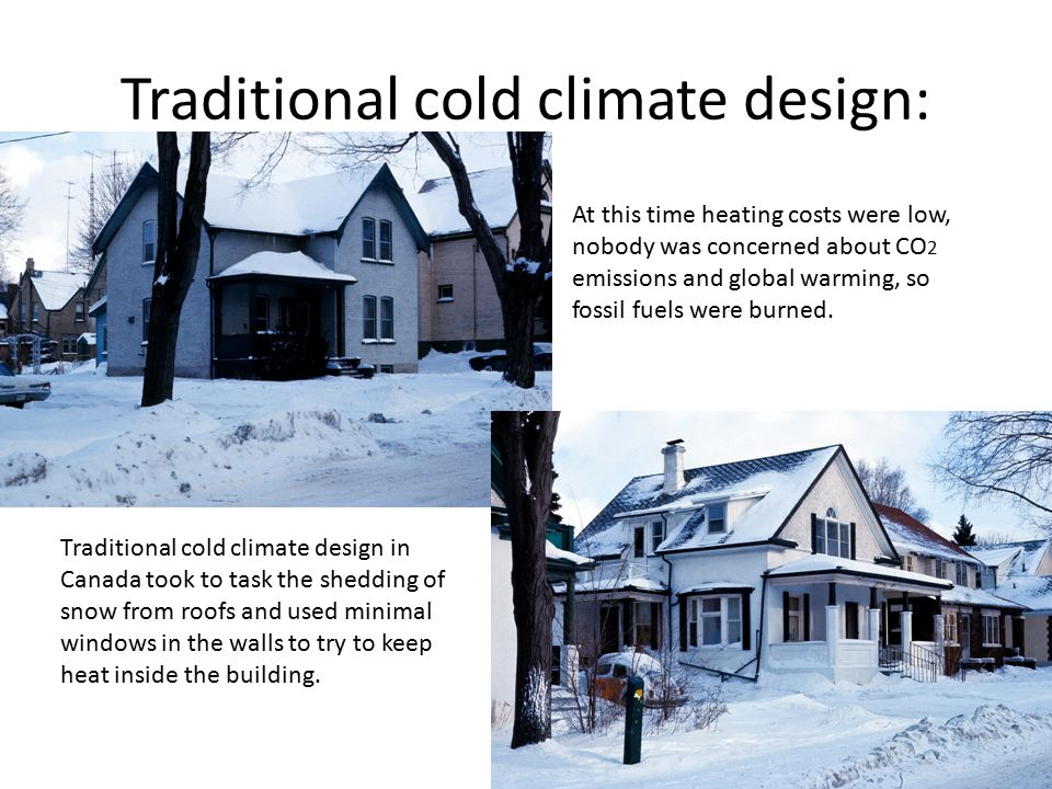Traditional cold climate design: Traditional cold climate design in Canada took to task the shedding of snow from roofs and used minimal windows in th