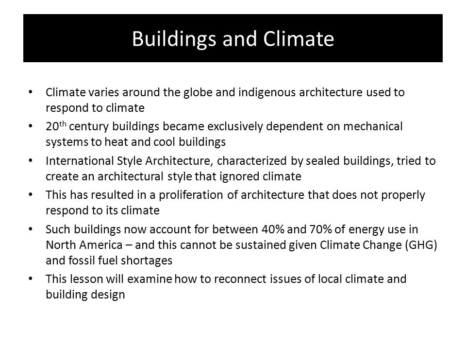 Buildings and Climate Climate varies around the globe and indigenous architecture used to respond to climate 20 th century buildings became exclusivel