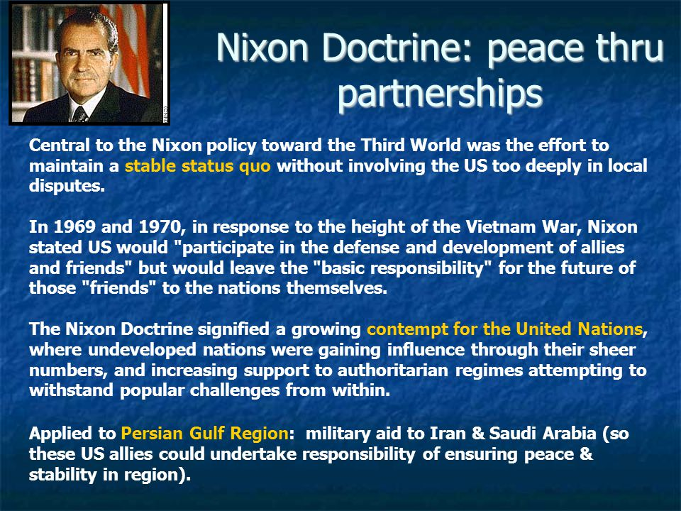 Nixon Doctrine: peace thru partnerships Central to the Nixon policy toward the Third World was the effort to maintain a stable status quo without involving the US too deeply in local disputes.