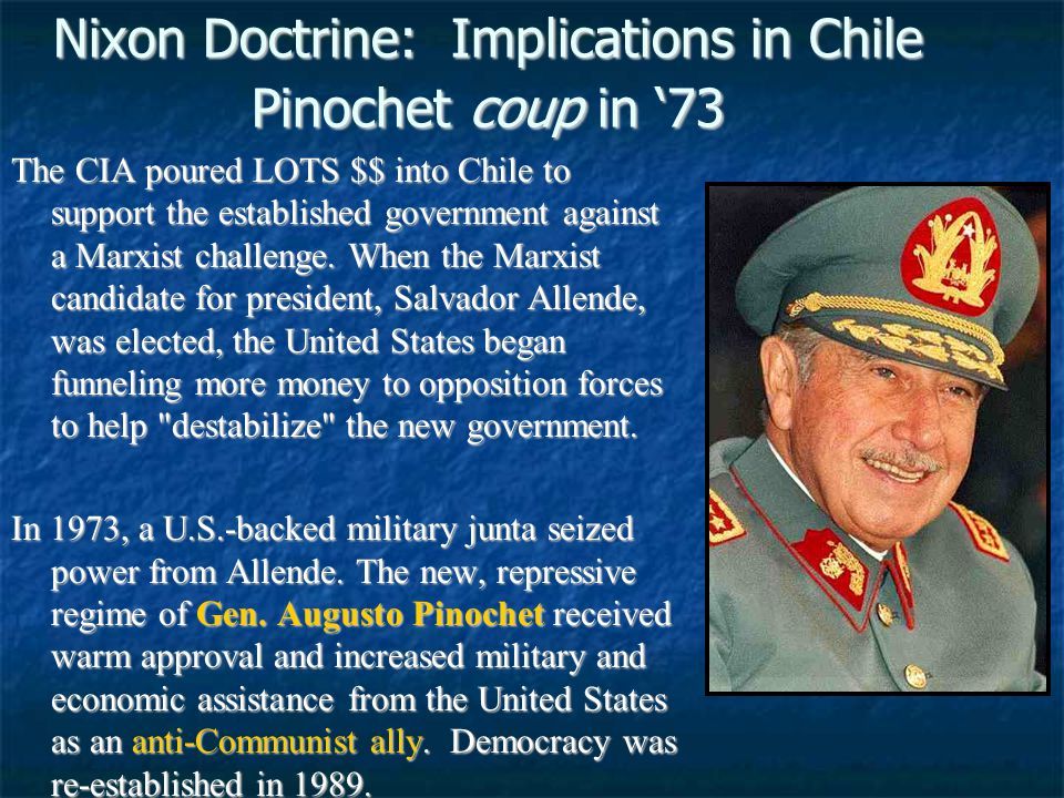 Nixon Doctrine: Implications in Chile Pinochet coup in '73 The CIA poured LOTS $$ into Chile to support the established government against a Marxist challenge.