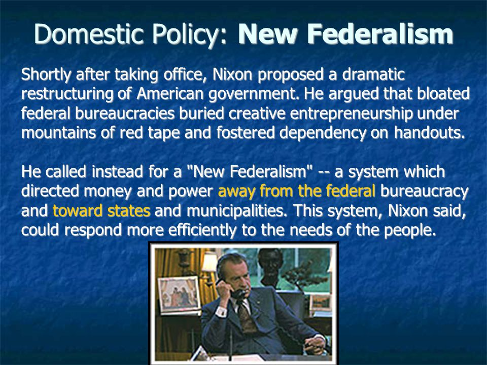 Domestic Policy: New Federalism Shortly after taking office, Nixon proposed a dramatic restructuring of American government.