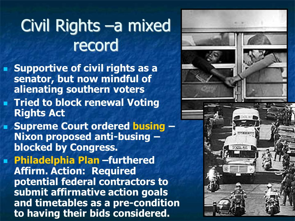 Civil Rights –a mixed record Supportive of civil rights as a senator, but now mindful of alienating southern voters Tried to block renewal Voting Rights Act Supreme Court ordered busing – Nixon proposed anti-busing – blocked by Congress.