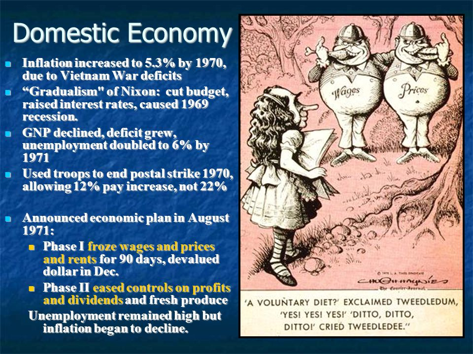 Domestic Economy Inflation increased to 5.3% by 1970, due to Vietnam War deficits Inflation increased to 5.3% by 1970, due to Vietnam War deficits Gradualism of Nixon: cut budget, raised interest rates, caused 1969 recession.