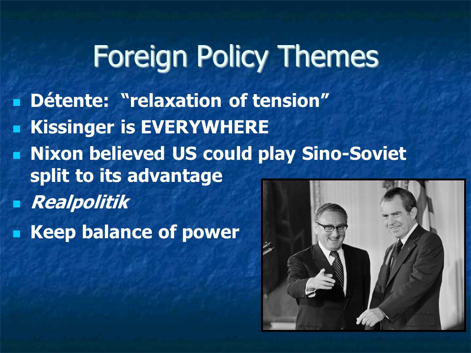 Foreign Policy Themes Détente: relaxation of tension Kissinger is EVERYWHERE Nixon believed US could play Sino-Soviet split to its advantage Realpolitik Keep balance of power
