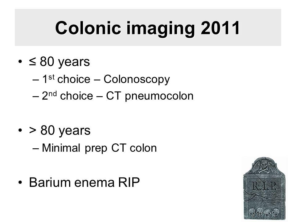 Colonic imaging 2011 ≤ 80 years –1 st choice – Colonoscopy –2 nd choice – CT pneumocolon > 80 years –Minimal prep CT colon Barium enema RIP