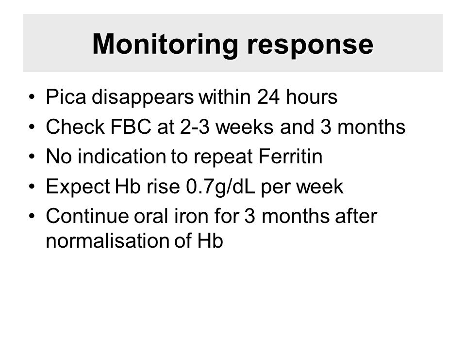 Monitoring response Pica disappears within 24 hours Check FBC at 2-3 weeks and 3 months No indication to repeat Ferritin Expect Hb rise 0.7g/dL per we