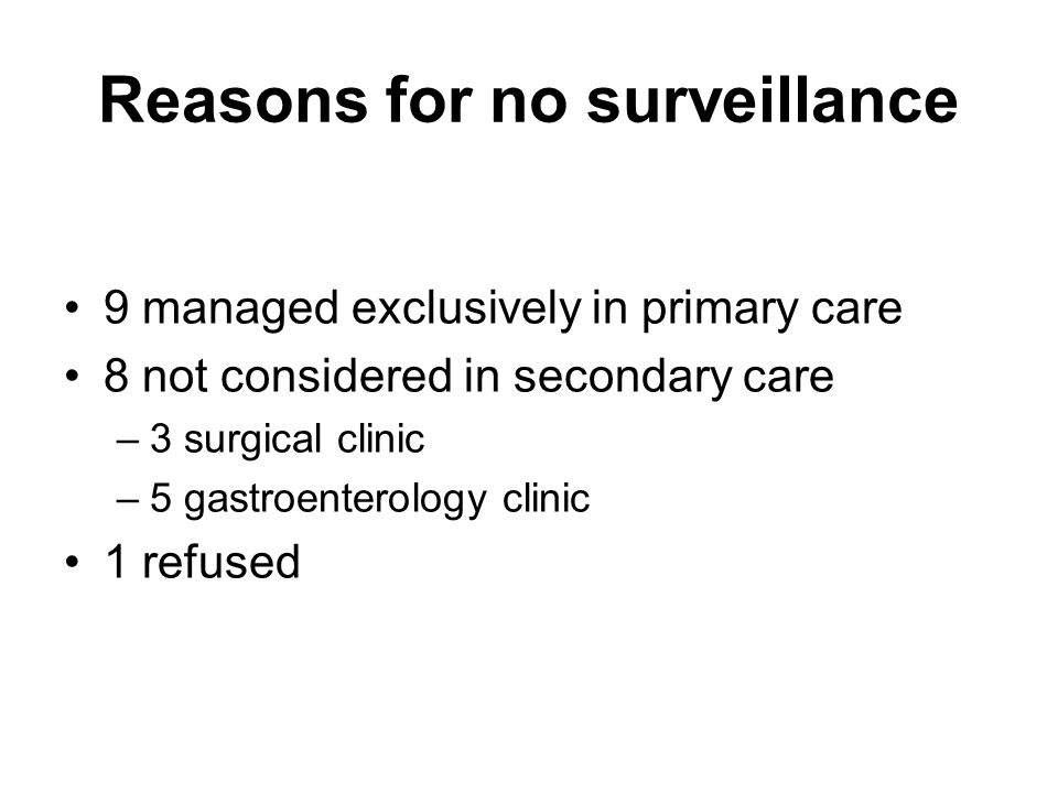 Reasons for no surveillance 9 managed exclusively in primary care 8 not considered in secondary care –3 surgical clinic –5 gastroenterology clinic 1 r