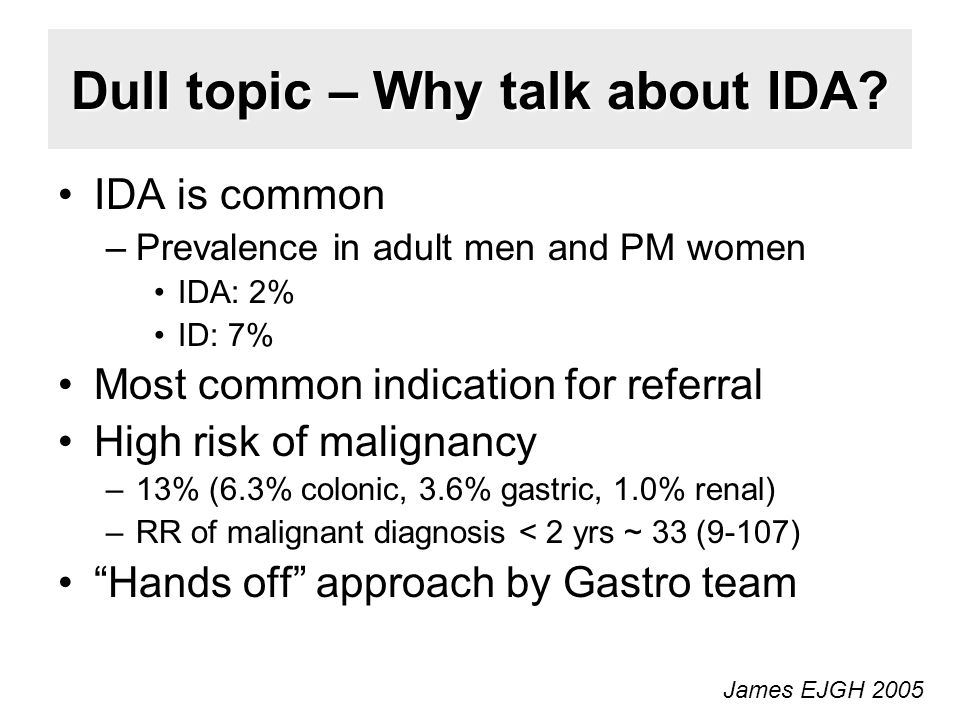Dull topic – Why talk about IDA? IDA is common –Prevalence in adult men and PM women IDA: 2% ID: 7% Most common indication for referral High risk of m