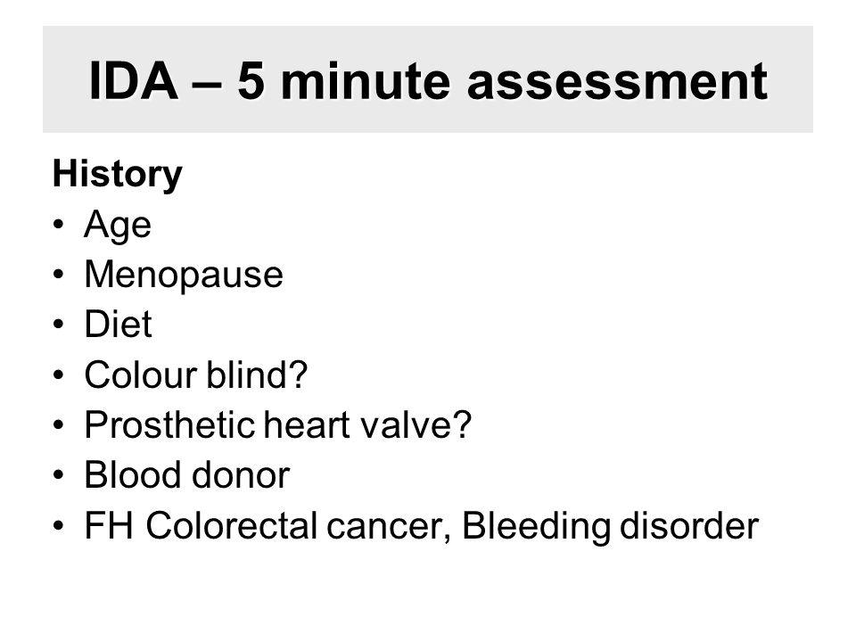 IDA – 5 minute assessment History Age Menopause Diet Colour blind? Prosthetic heart valve? Blood donor FH Colorectal cancer, Bleeding disorder