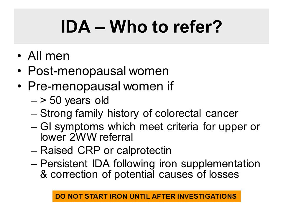 IDA – Who to refer? All men Post-menopausal women Pre-menopausal women if –> 50 years old –Strong family history of colorectal cancer –GI symptoms whi