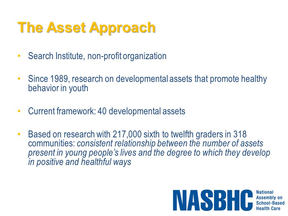 The Asset Approach Search Institute, non-profit organization Since 1989, research on developmental assets that promote healthy behavior in youth Current framework: 40 developmental assets Based on research with 217,000 sixth to twelfth graders in 318 communities: consistent relationship between the number of assets present in young people's lives and the degree to which they develop in positive and healthful ways