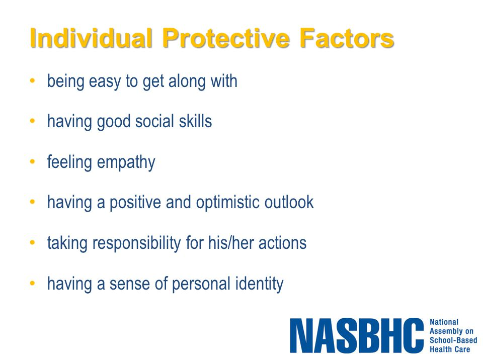 Individual Protective Factors being easy to get along with having good social skills feeling empathy having a positive and optimistic outlook taking responsibility for his/her actions having a sense of personal identity