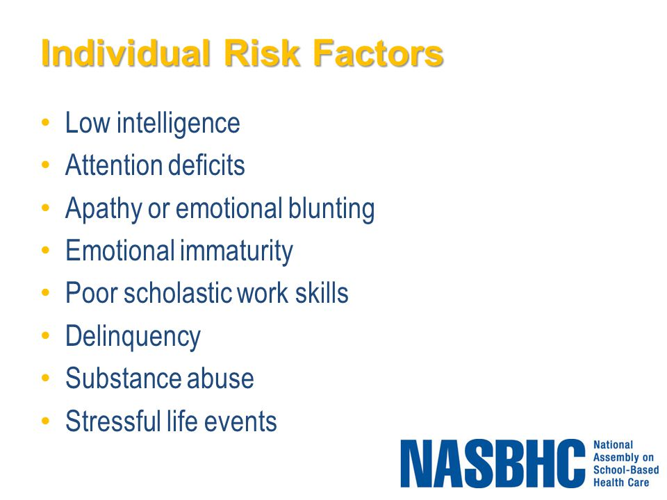 Individual Risk Factors Low intelligence Attention deficits Apathy or emotional blunting Emotional immaturity Poor scholastic work skills Delinquency Substance abuse Stressful life events
