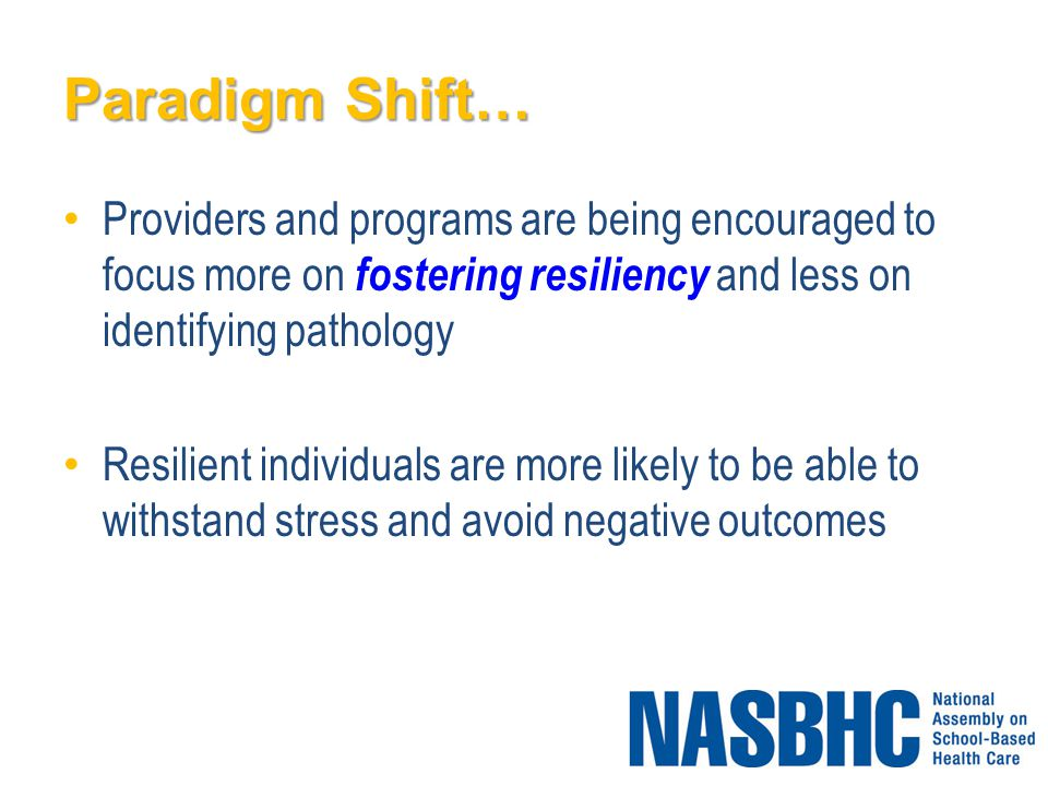 Paradigm Shift… Providers and programs are being encouraged to focus more on fostering resiliency and less on identifying pathology Resilient individuals are more likely to be able to withstand stress and avoid negative outcomes