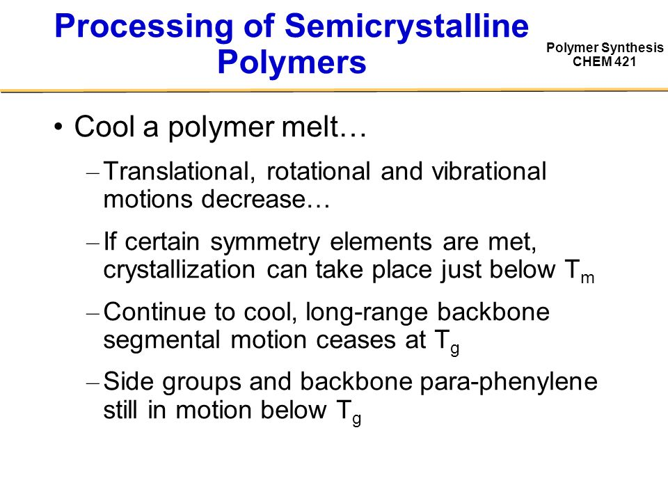 Polymer Synthesis CHEM 421 Cool a polymer melt… – Translational, rotational and vibrational motions decrease… – If certain symmetry elements are met, crystallization can take place just below T m – Continue to cool, long-range backbone segmental motion ceases at T g – Side groups and backbone para-phenylene still in motion below T g Processing of Semicrystalline Polymers