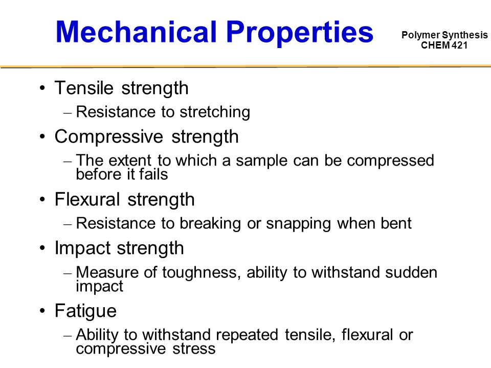 Polymer Synthesis CHEM 421 Mechanical Properties Tensile strength – Resistance to stretching Compressive strength – The extent to which a sample can be compressed before it fails Flexural strength – Resistance to breaking or snapping when bent Impact strength – Measure of toughness, ability to withstand sudden impact Fatigue – Ability to withstand repeated tensile, flexural or compressive stress