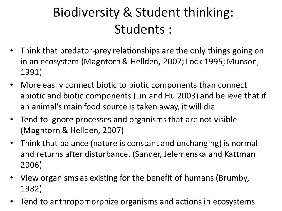 Biodiversity & Student thinking: Students : Think that predator-prey relationships are the only things going on in an ecosystem (Magntorn & Hellden, 2007; Lock 1995; Munson, 1991) More easily connect biotic to biotic components than connect abiotic and biotic components (Lin and Hu 2003) and believe that if an animal's main food source is taken away, it will die Tend to ignore processes and organisms that are not visible (Magntorn & Hellden, 2007) Think that balance (nature is constant and unchanging) is normal and returns after disturbance.