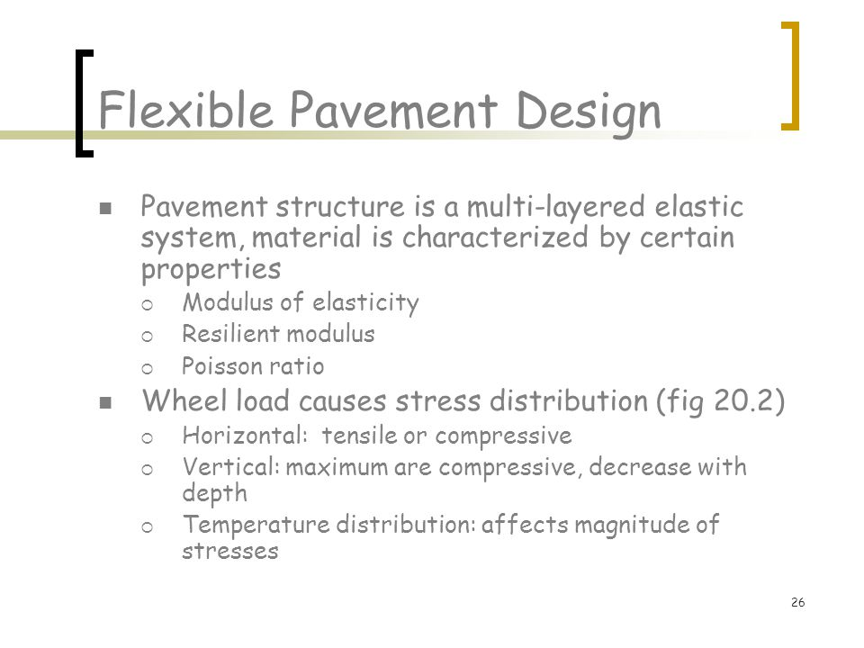 26 Flexible Pavement Design Pavement structure is a multi-layered elastic system, material is characterized by certain properties  Modulus of elasticity  Resilient modulus  Poisson ratio Wheel load causes stress distribution (fig 20.2)  Horizontal: tensile or compressive  Vertical: maximum are compressive, decrease with depth  Temperature distribution: affects magnitude of stresses