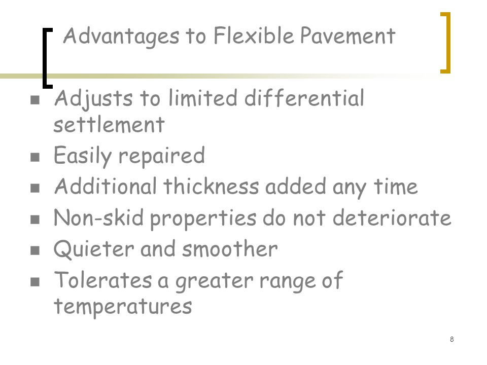 8 Advantages to Flexible Pavement Adjusts to limited differential settlement Easily repaired Additional thickness added any time Non-skid properties do not deteriorate Quieter and smoother Tolerates a greater range of temperatures