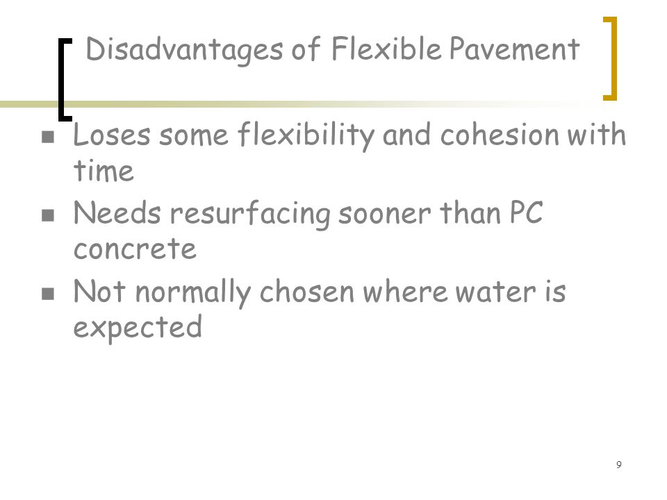 9 Disadvantages of Flexible Pavement Loses some flexibility and cohesion with time Needs resurfacing sooner than PC concrete Not normally chosen where water is expected