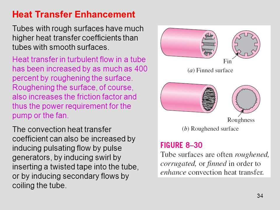 34 Heat Transfer Enhancement Tubes with rough surfaces have much higher heat transfer coefficients than tubes with smooth surfaces. Heat transfer in t