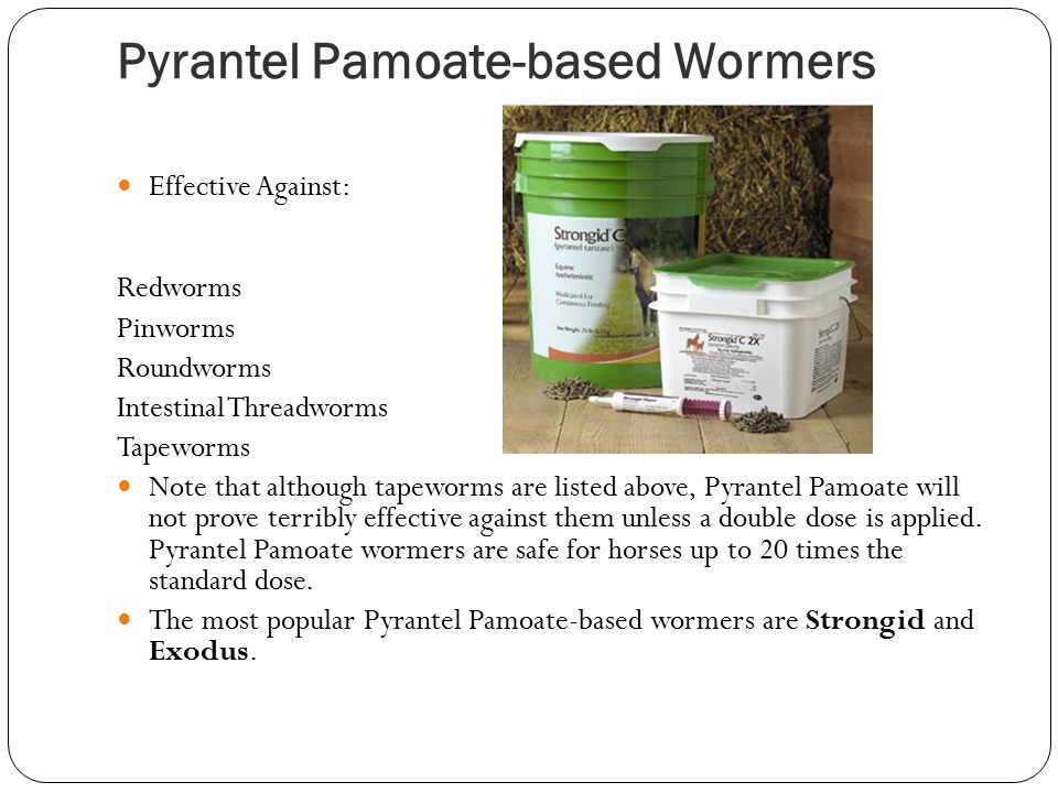 Pyrantel Pamoate-based Wormers Effective Against: Redworms Pinworms Roundworms Intestinal Threadworms Tapeworms Note that although tapeworms are listed above, Pyrantel Pamoate will not prove terribly effective against them unless a double dose is applied.