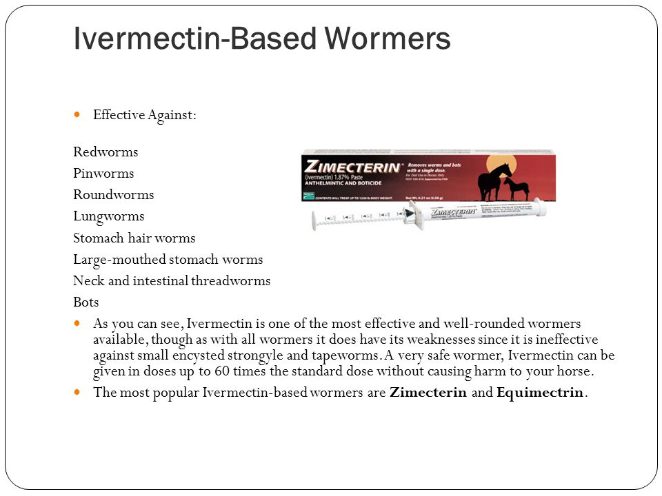 Ivermectin-Based Wormers Effective Against: Redworms Pinworms Roundworms Lungworms Stomach hair worms Large-mouthed stomach worms Neck and intestinal threadworms Bots As you can see, Ivermectin is one of the most effective and well-rounded wormers available, though as with all wormers it does have its weaknesses since it is ineffective against small encysted strongyle and tapeworms.
