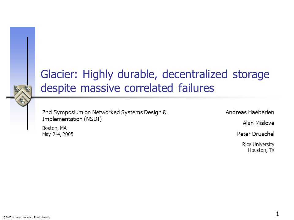© 2005 Andreas Haeberlen, Rice University 1 Glacier: Highly durable, decentralized storage despite massive correlated failures Andreas Haeberlen Alan Mislove Peter Druschel Rice University Houston, TX 2nd Symposium on Networked Systems Design & Implementation (NSDI) Boston, MA May 2-4, 2005